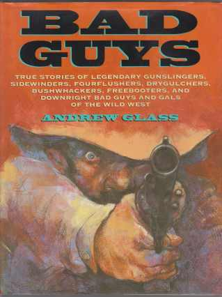 Image for Bad Guys Ture Stories of Legendary Gunslingers, Sidewinders, Fourflushers, Drygulchers, Bushwhackers, Freebooters, and Downright Bad Guys and Gals of the Wild West
