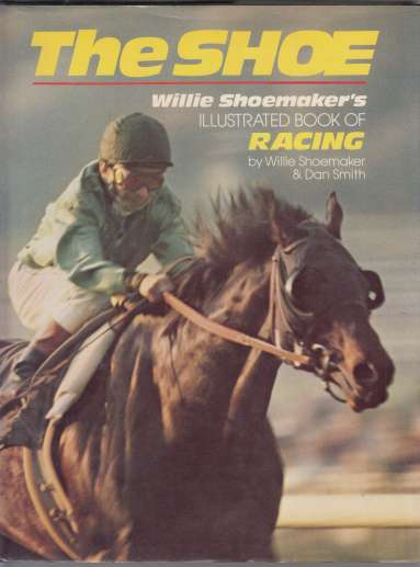 Image for The Shoe  Willie Shoemaker's Illustrated Book of Racing
