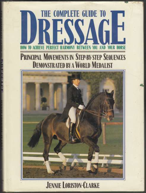 Image for The Complete Guide to Dressage How to Achieve Perfect Harmony Between You and Your Horse Principal Movements in Step-by-Step Sequences Demonstrated by a World Medallist.